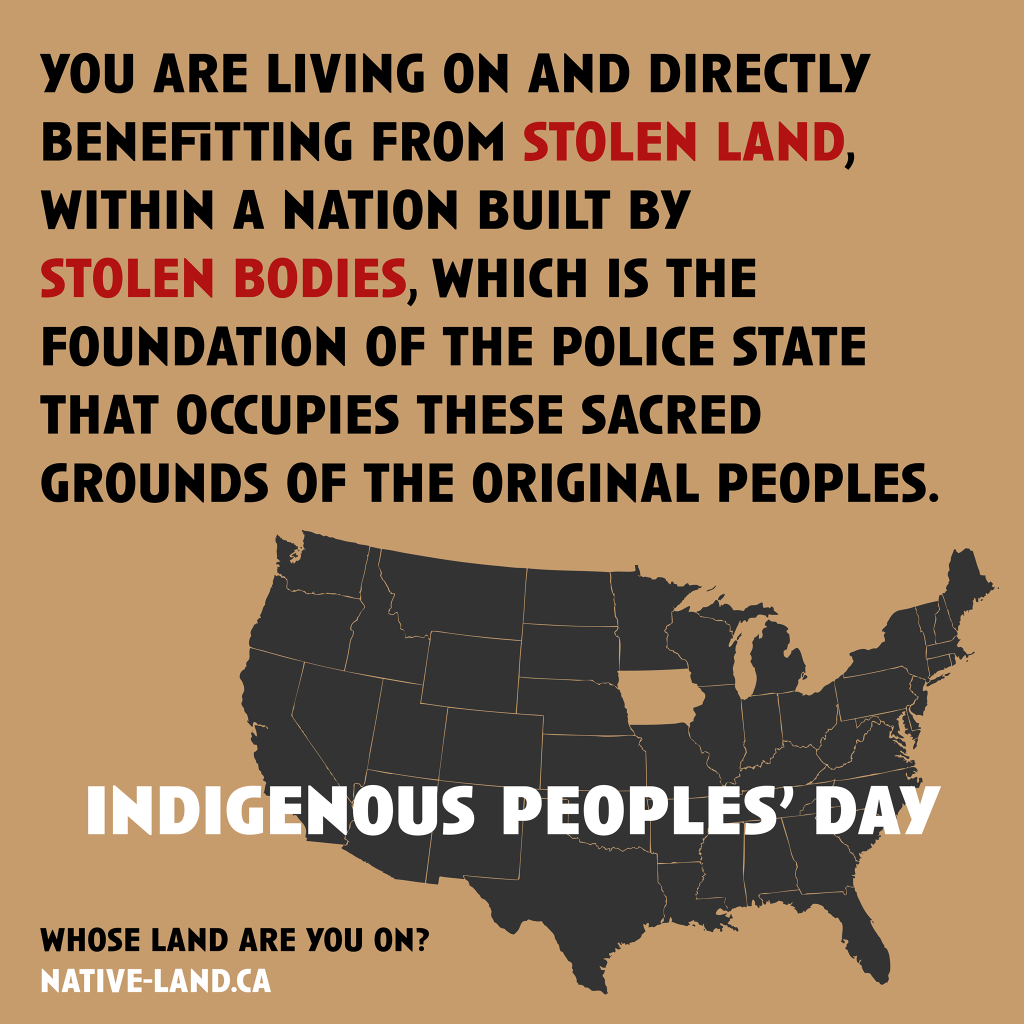 ID: on a brown background a map of what is now known as the contiguous united states reads: you are living on and directly benefitting from stolen land, within a nation built by stolen bodies, which is the foundation of the police state that occupies these sacred grounds of the original peoples. Indigenous Peoples' Day