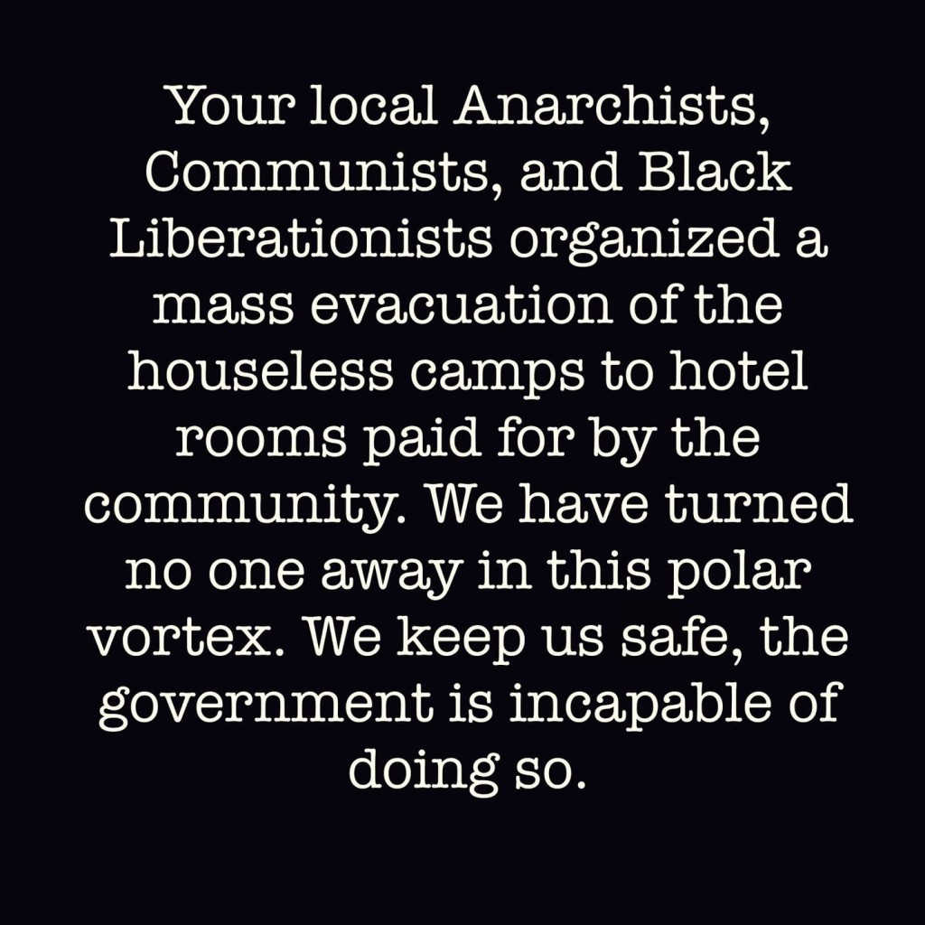 Your local Anarchists,  Communists, and Black  Liberationists organized a  mass evacuation of the  houseless camps to hotel  rooms paid for by the  community. We have turned  no one away in this polar  vortex. We keep us safe, the  government is incapable of  doing so.